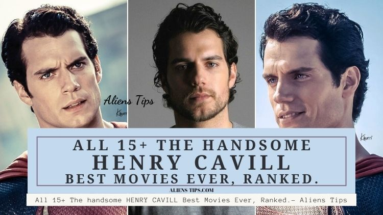 All 15+ The handsome HENRY CAVILL Best Movies Ever, Ranked.- Aliens Tips