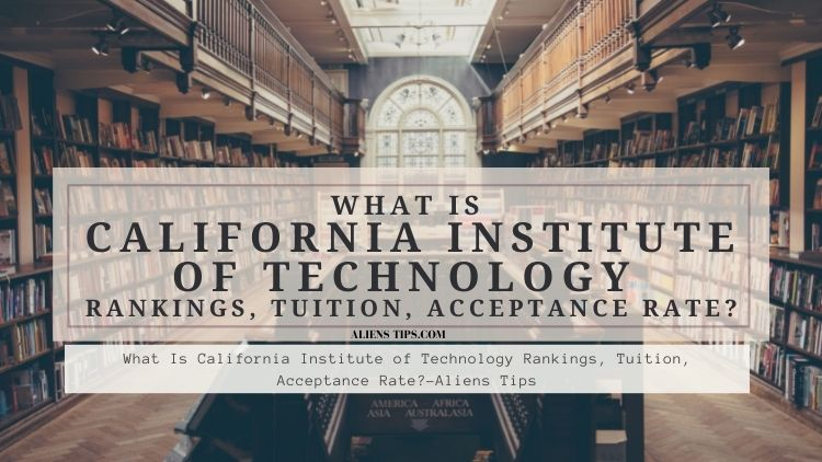 How Hard Is It To Get Into California Institute Of Technology? What Is California Institute of Technology Rankings, Tuition, Acceptance Rate alienstips.com