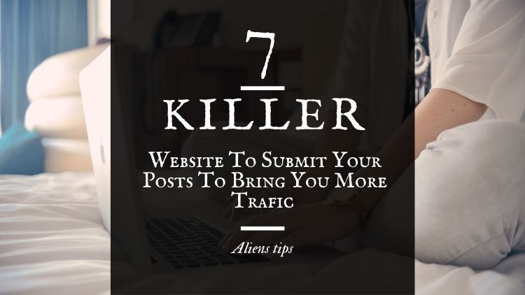 7 Killer Website To Submit Your Posts To Bring More free website traffic Aliens tips 1. Bloglovin' 2. Blogarama 3. Mix 4. Blog Post Vote Up 5. Scoop.it 6. Quora 7. RedditWebsites to submit your blog posts to when you published your blog posts you need to spend some time promoting them in order to drive traffic to back to your blog. Writing great content isn't always enough, you also need to share your content in the right places. We've blogged before with a list of places to promote your blog posts such as Facebook, Twitter, and LinkedIn, but if you're still wondering where to promote blog posts after publishing there are lots of great websites you can submit links of your content to drive more traffic to your blog With all of these suggestions, it's important to engage with content that other users have added to the platform as well as adding your own blog posts – you get back what you give after all!